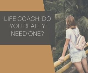 LIFE COACH: Do You Really Need One?