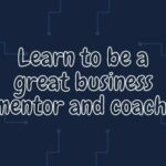 Learn to be a great business mentor and coach