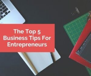 The Top 5 Business Tips For Entrepreneurs