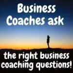 Business Coaches ask the right business coaching questions 1