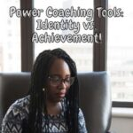 Power Coaching Tools: Identity vs. Achievement