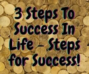 3 Steps To Success In Life - Steps for Success
