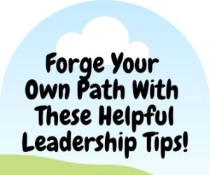 Forge Your Own Path With These Helpful Leadership Tips