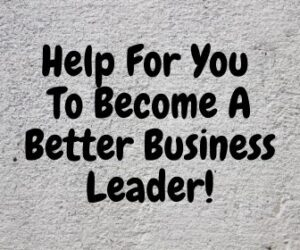 Help For You To Become A Better Business Leader