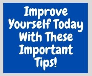 Improve Yourself Today With These Important Tips
