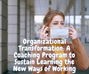 Organizational Transformation: A Coaching Program to Sustain Learning the New Ways of Working