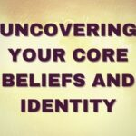 Uncovering your core beliefs and identity