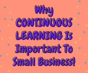 Why CONTINUOUS LEARNING Is Important To Small Business 1