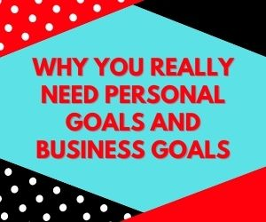 Why You Really Need PERSONAL GOALS AND BUSINESS GOALS 1