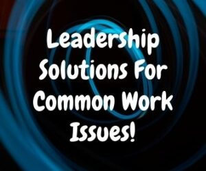 Leadership Solutions For Common Work Issues