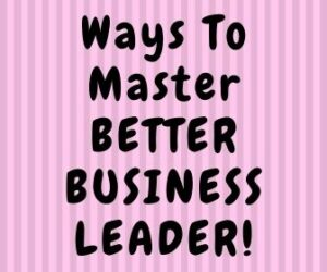 Ways To Master BETTER BUSINESS LEADER