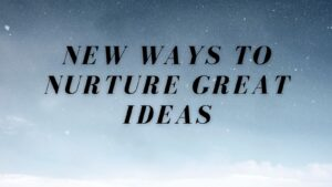 New Ways to Nurture Great Ideas