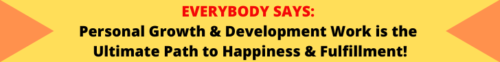 EVERYBODY SAYS: Personal Growth & Development Work is the Ultimate Path to Happiness & Fulfillment!