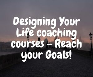Designing Your Life coaching courses – Reach your Goals