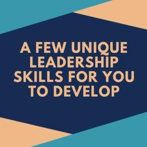 A few unique leadership skills for you to develop