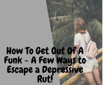 How To Get Out Of A Funk - A Few Ways to Escape a Depressive Rut
