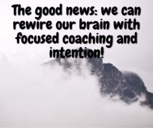 The good news is that we can rewire our brain with focused coaching and intention.