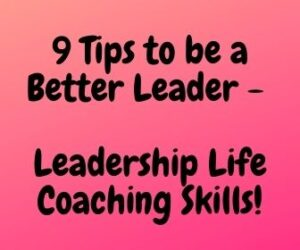 9 Tips to be a Better Leader - Leadership Life Coaching Skills