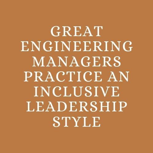 Great Engineering Managers Practice An Inclusive Leadership style