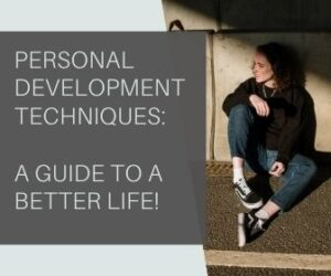 Personal Development Techniques: A Guide To A Better Life