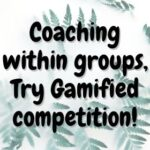 Coaching within groups, Try Gamified competition