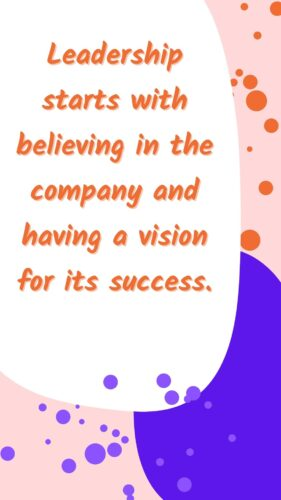 leadership starts with believing in the company and having a vision for its success.