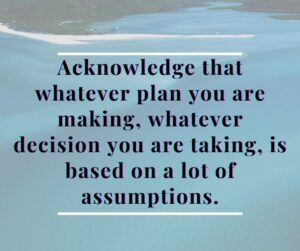 Acknowledge that whatever plan you are making, whatever decision you are taking, is based on a pile of assumptions.