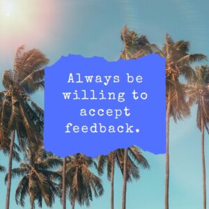 Be willing to accept feedback.