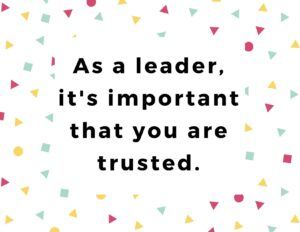 As a leader, it's important that you are trusted.