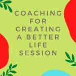 Coaching for Creating a Better Life