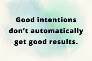 Good intentions don't automatically get good results.
