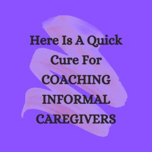 Here Is A Quick Cure For COACHING INFORMAL CAREGIVERS