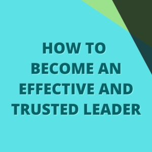 How To Become An Effective And Trusted Leader