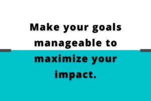 Make your goals manageable to maximize your impact.
