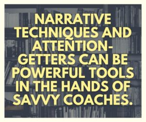 Narrative techniques and attention-getters can be powerful tools in the hands of savvy coaches.