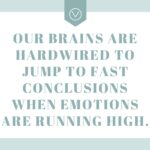 Our brains are hardwired to jump to fast conclusions when emotions are running high.