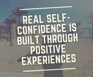 Real Self-Confidence Is Built Through Positive Experiences