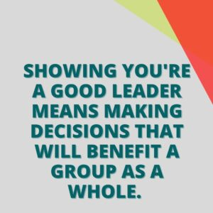 Showing you're a good leader means making decisions that will benefit a group as a whole