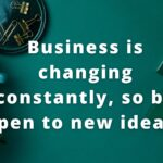 Business is changing constantly, so be open to new ideas